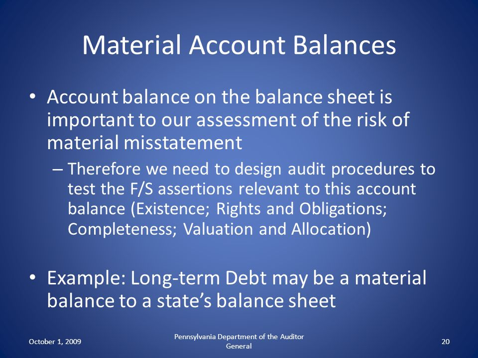 Material Account Balances Account balance on the balance sheet is important to our assessment of the risk of material misstatement – Therefore we need