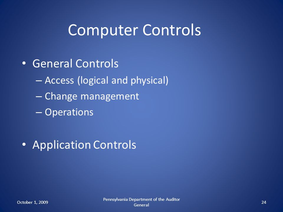 Computer Controls General Controls – Access (logical and physical) – Change management – Operations Application Controls October 1, 2009 Pennsylvania