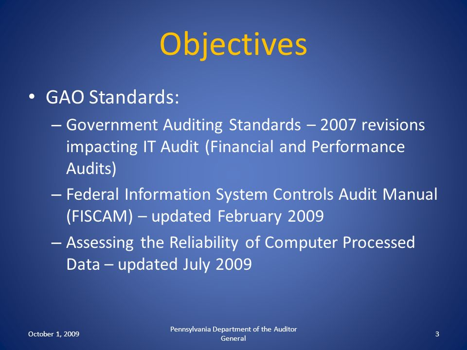 Objectives GAO Standards: – Government Auditing Standards – 2007 revisions impacting IT Audit (Financial and Performance Audits) – Federal Information