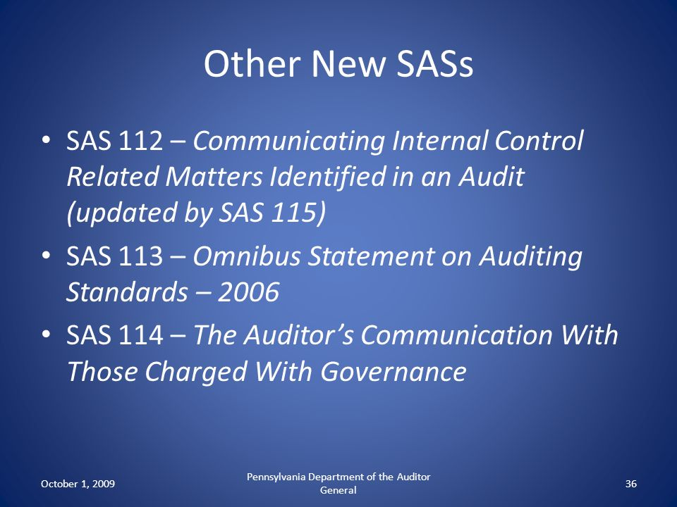 Other New SASs SAS 112 – Communicating Internal Control Related Matters Identified in an Audit (updated by SAS 115) SAS 113 – Omnibus Statement on Aud