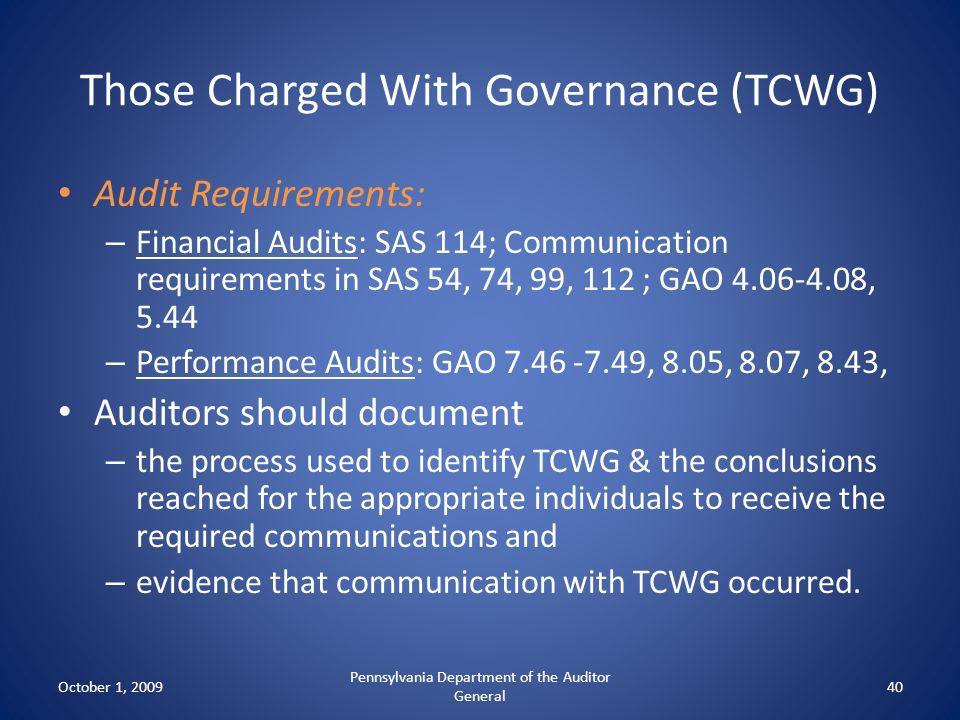 Those Charged With Governance (TCWG) Audit Requirements: – Financial Audits: SAS 114; Communication requirements in SAS 54, 74, 99, 112 ; GAO 4.06-4.0