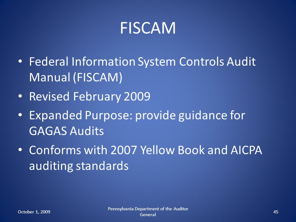 FISCAM Federal Information System Controls Audit Manual (FISCAM) Revised February 2009 Expanded Purpose: provide guidance for GAGAS Audits Conforms wi
