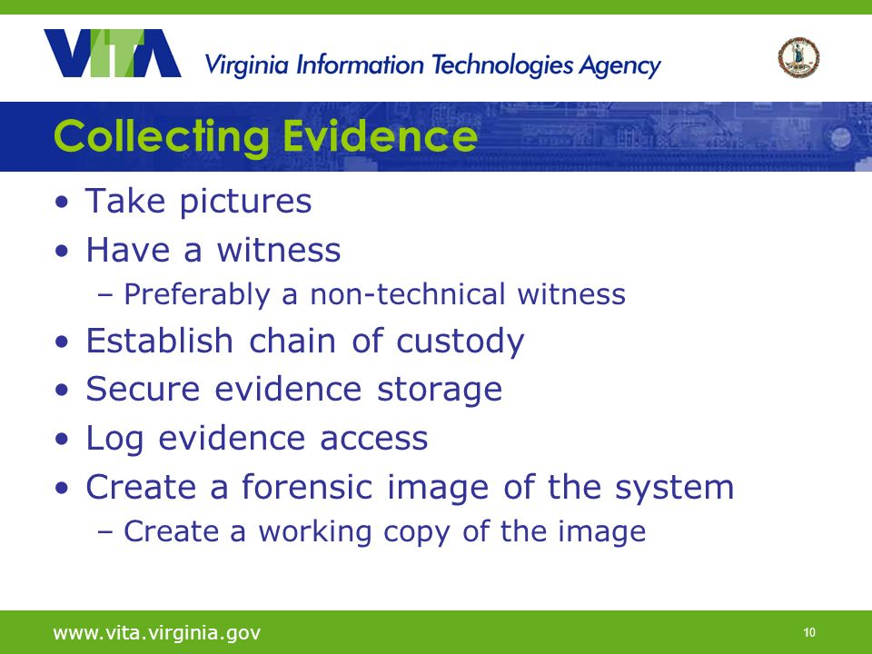 10   Collecting Evidence Take pictures Have a witness –Preferably a non-technical witness Establish chain of custody Secure evidence storage Log evidence access Create a forensic image of the system –Create a working copy of the image