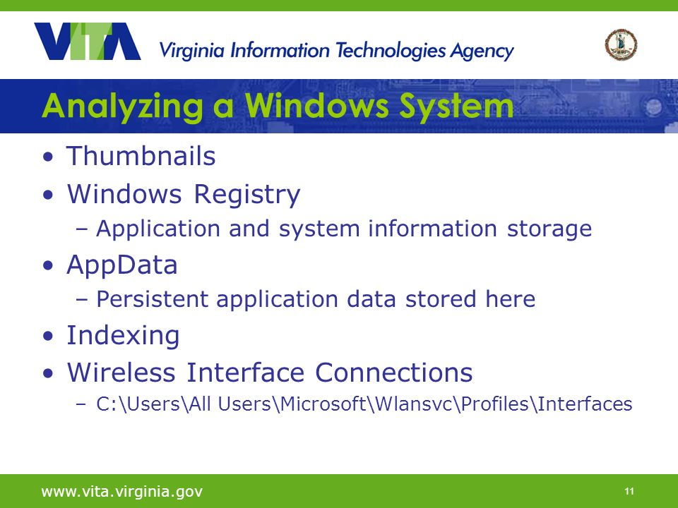 11   Analyzing a Windows System Thumbnails Windows Registry –Application and system information storage AppData –Persistent application data stored here Indexing Wireless Interface Connections –C:\Users\All Users\Microsoft\Wlansvc\Profiles\Interfaces