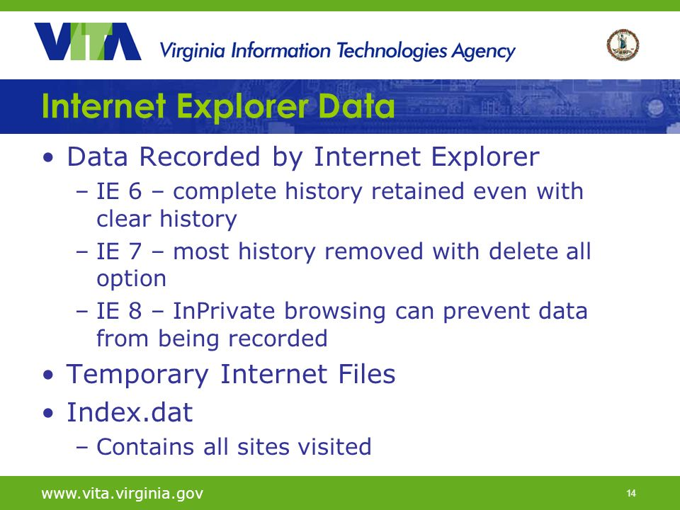14   Internet Explorer Data Data Recorded by Internet Explorer –IE 6 – complete history retained even with clear history –IE 7 – most history removed with delete all option –IE 8 – InPrivate browsing can prevent data from being recorded Temporary Internet Files Index.dat –Contains all sites visited
