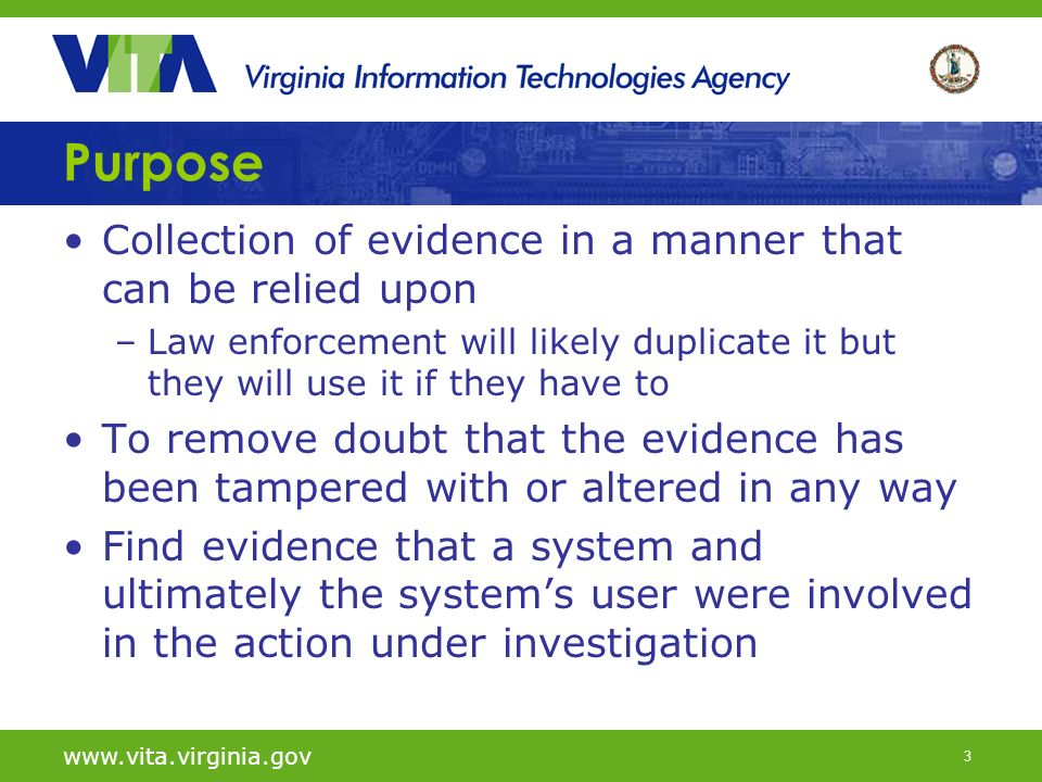 4 www.vita.virginia.gov Computer Forensics Principles for dealing with digital evidence –Actions taken to secure and collect digital evidence should not affect the integrity of that evidence.