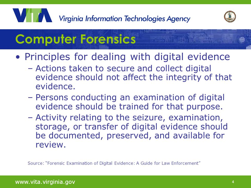 4   Computer Forensics Principles for dealing with digital evidence –Actions taken to secure and collect digital evidence should not affect the integrity of that evidence.