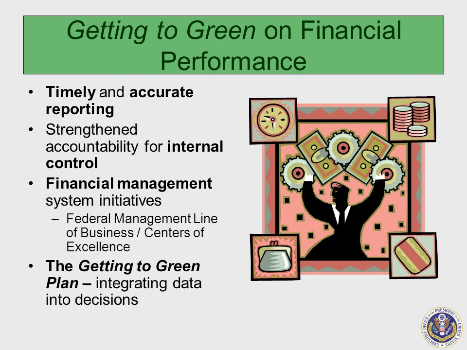 Getting to Green on Financial Performance Timely and accurate reporting Strengthened accountability for internal control Financial management system initiatives –Federal Management Line of Business / Centers of Excellence The Getting to Green Plan – integrating data into decisions