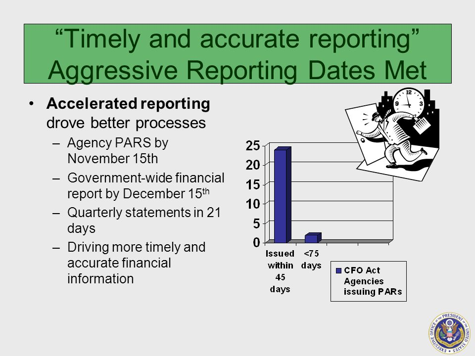 Accelerated reporting drove better processes –Agency PARS by November 15th –Government-wide financial report by December 15 th –Quarterly statements in 21 days –Driving more timely and accurate financial information Timely and accurate reporting Aggressive Reporting Dates Met