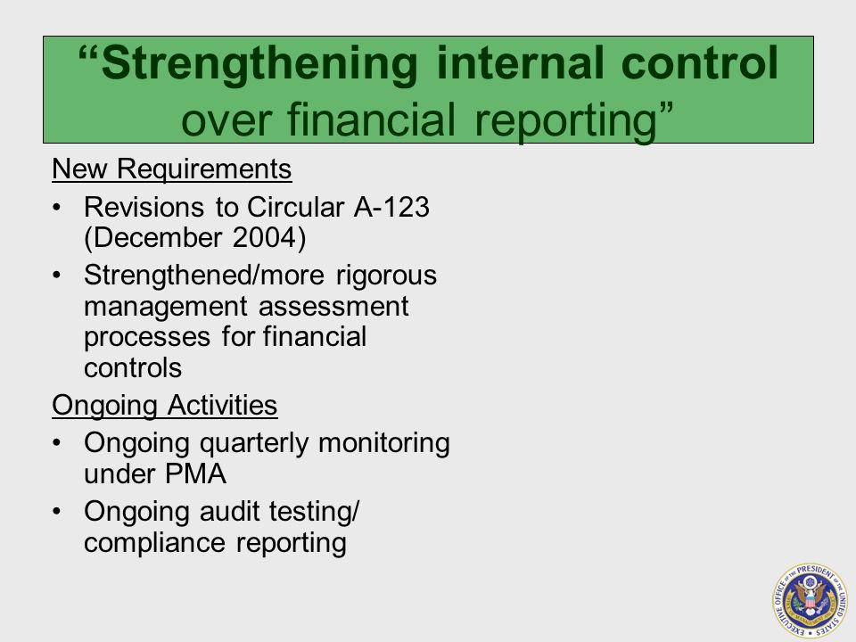 Strengthening internal control over financial reporting New Requirements Revisions to Circular A-123 (December 2004) Strengthened/more rigorous management assessment processes for financial controls Ongoing Activities Ongoing quarterly monitoring under PMA Ongoing audit testing/ compliance reporting