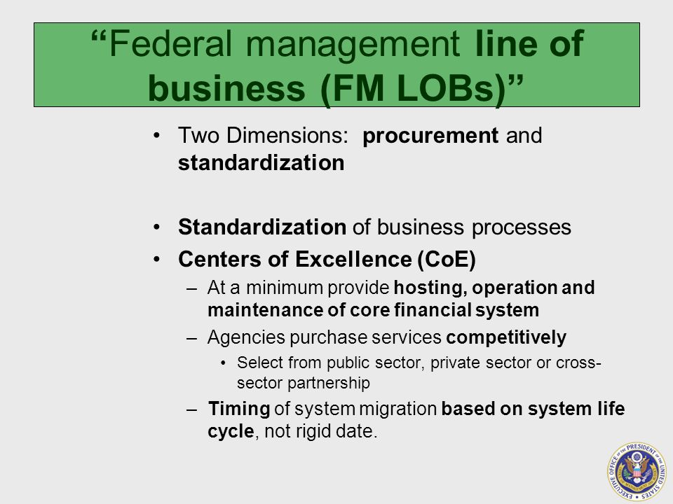 Federal management line of business (FM LOBs) Two Dimensions: procurement and standardization Standardization of business processes Centers of Excellence (CoE) –At a minimum provide hosting, operation and maintenance of core financial system –Agencies purchase services competitively Select from public sector, private sector or cross- sector partnership –Timing of system migration based on system life cycle, not rigid date.
