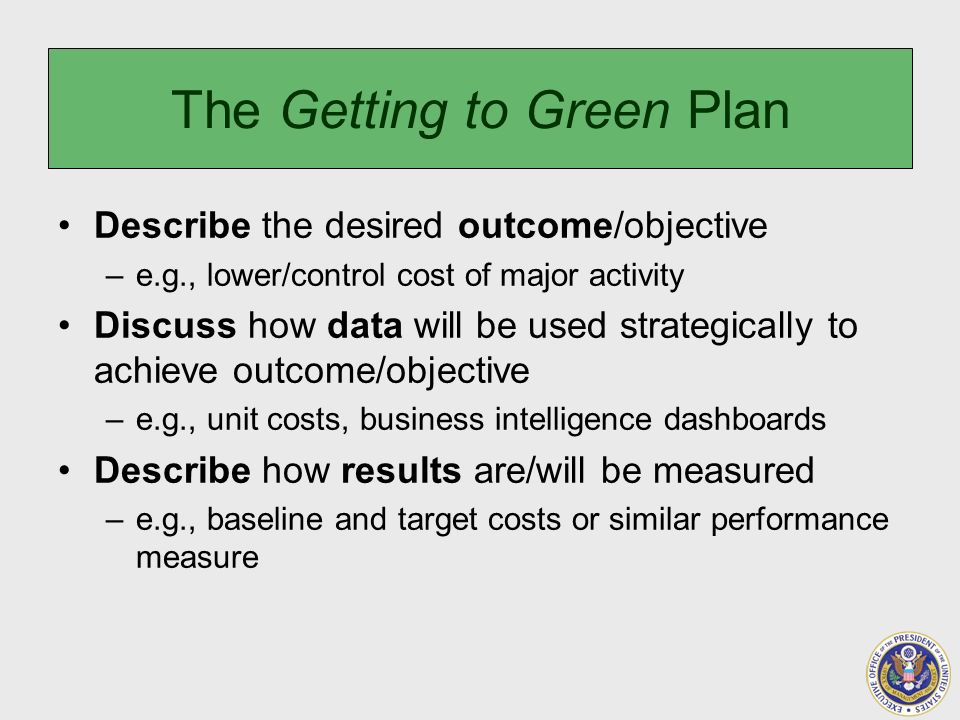 The Getting to Green Plan Describe the desired outcome/objective –e.g., lower/control cost of major activity Discuss how data will be used strategically to achieve outcome/objective –e.g., unit costs, business intelligence dashboards Describe how results are/will be measured –e.g., baseline and target costs or similar performance measure