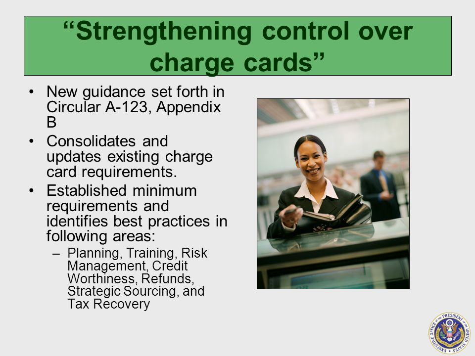 Strengthening control over charge cards New guidance set forth in Circular A-123, Appendix B Consolidates and updates existing charge card requirements.