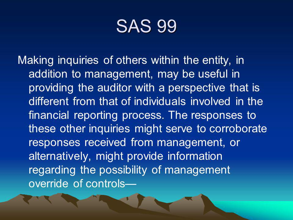 SAS 99 Making inquiries of others within the entity, in addition to management, may be useful in providing the auditor with a perspective that is diff