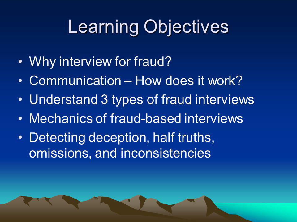 Learning Objectives Why interview for fraud? Communication – How does it work? Understand 3 types of fraud interviews Mechanics of fraud-based intervi