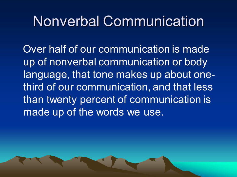 Nonverbal Communication Over half of our communication is made up of nonverbal communication or body language, that tone makes up about one- third of