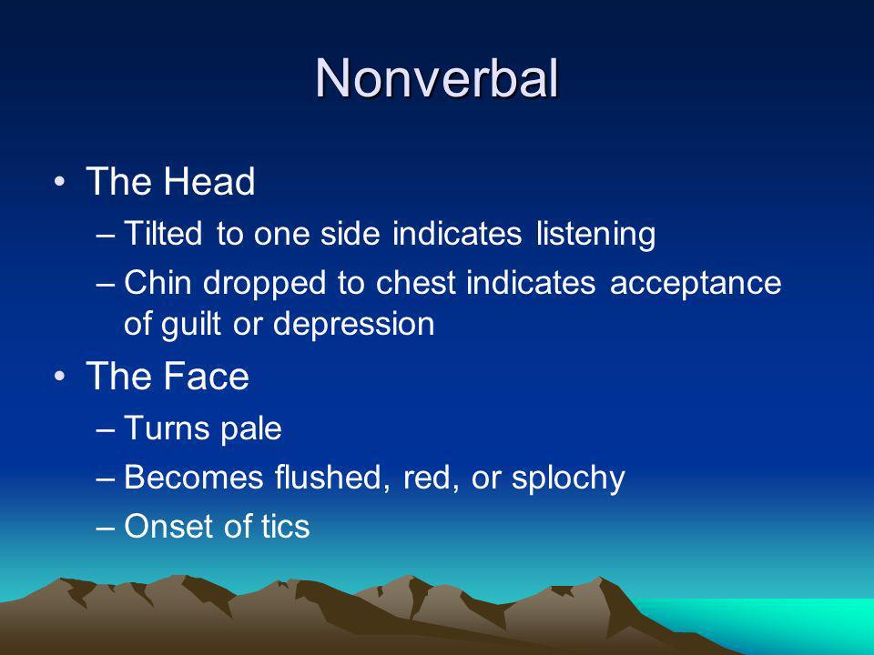 Nonverbal The Head –Tilted to one side indicates listening –Chin dropped to chest indicates acceptance of guilt or depression The Face –Turns pale –Be