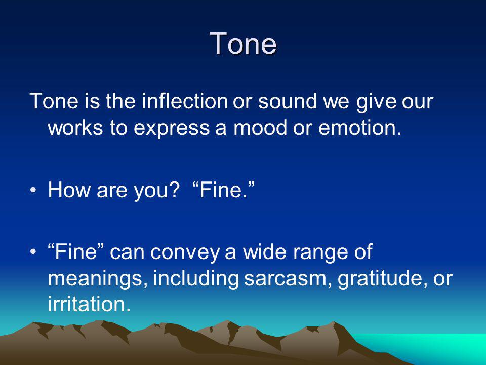 Tone Tone is the inflection or sound we give our works to express a mood or emotion. How are you? Fine. Fine can convey a wide range of meanings, incl