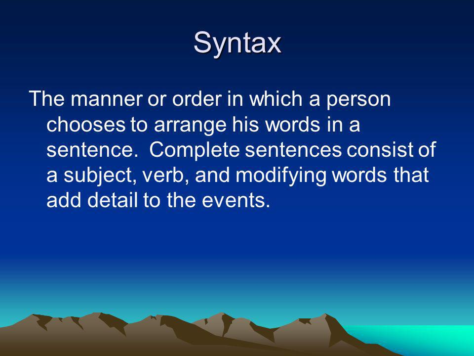 Syntax The manner or order in which a person chooses to arrange his words in a sentence. Complete sentences consist of a subject, verb, and modifying