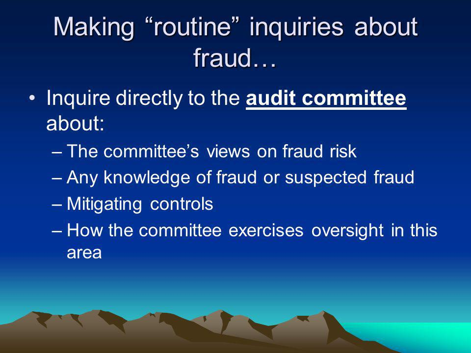 Making routine inquiries about fraud… Inquire directly to the audit committee about: –The committees views on fraud risk –Any knowledge of fraud or su