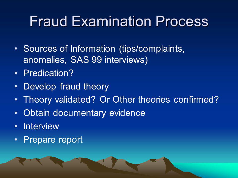 Fraud Examination Process Sources of Information (tips/complaints, anomalies, SAS 99 interviews) Predication? Develop fraud theory Theory validated? O
