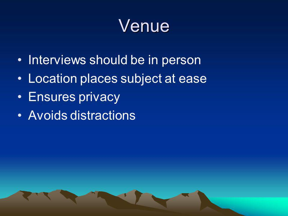 Venue Interviews should be in person Location places subject at ease Ensures privacy Avoids distractions