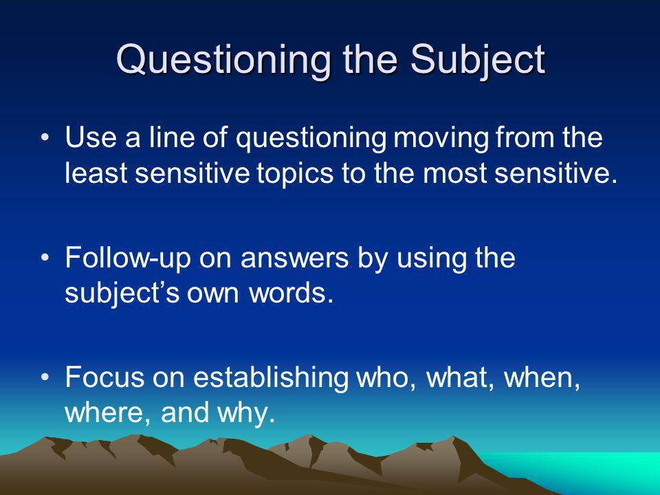 Questioning the Subject Use a line of questioning moving from the least sensitive topics to the most sensitive. Follow-up on answers by using the subj