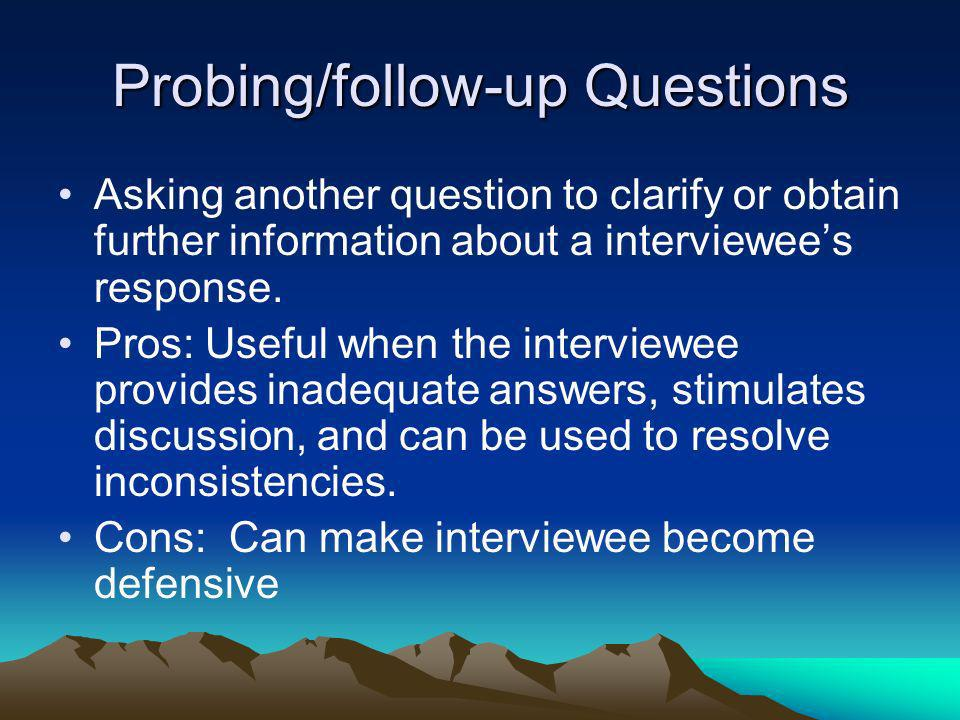 Probing/follow-up Questions Asking another question to clarify or obtain further information about a interviewees response. Pros: Useful when the inte