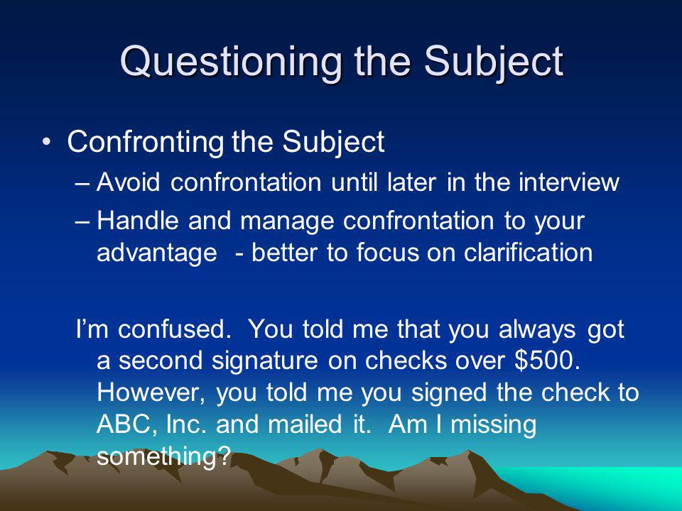 Questioning the Subject Confronting the Subject –Avoid confrontation until later in the interview –Handle and manage confrontation to your advantage -