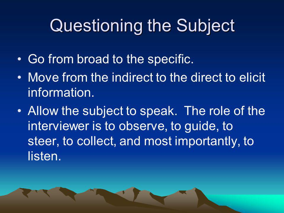 Questioning the Subject Go from broad to the specific. Move from the indirect to the direct to elicit information. Allow the subject to speak. The rol