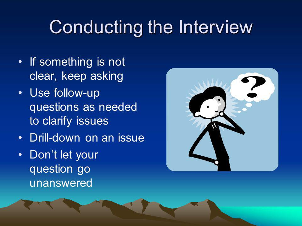 Conducting the Interview If something is not clear, keep asking Use follow-up questions as needed to clarify issues Drill-down on an issue Dont let yo