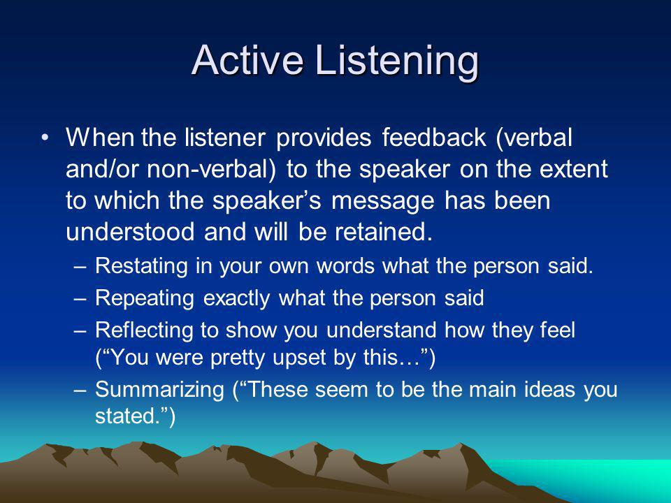 Active Listening When the listener provides feedback (verbal and/or non-verbal) to the speaker on the extent to which the speakers message has been un