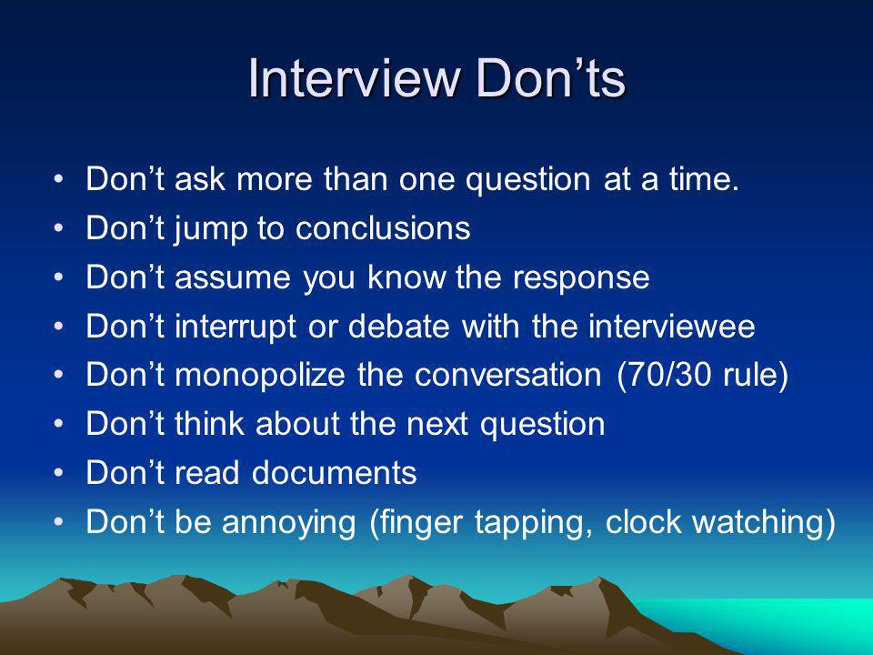 Interview Donts Dont ask more than one question at a time. Dont jump to conclusions Dont assume you know the response Dont interrupt or debate with th