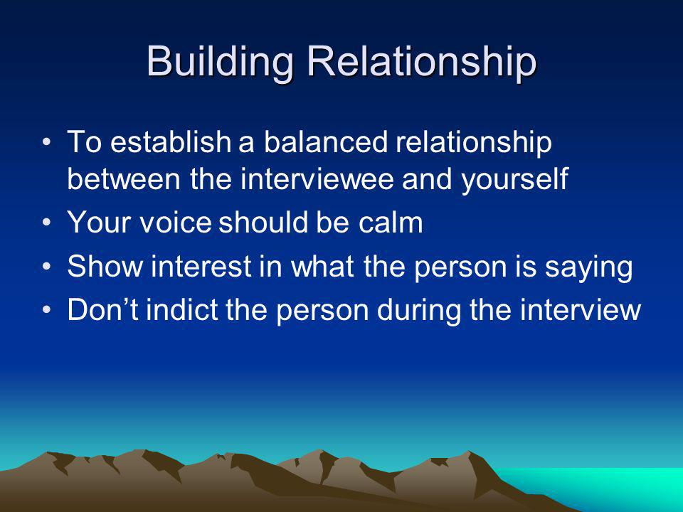 Building Relationship To establish a balanced relationship between the interviewee and yourself Your voice should be calm Show interest in what the pe
