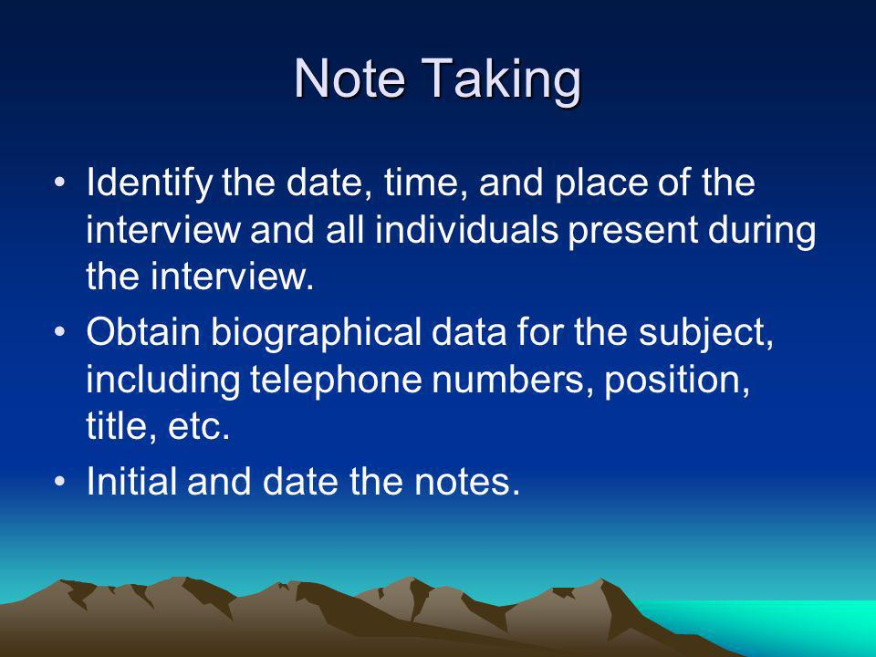 Note Taking Identify the date, time, and place of the interview and all individuals present during the interview. Obtain biographical data for the sub