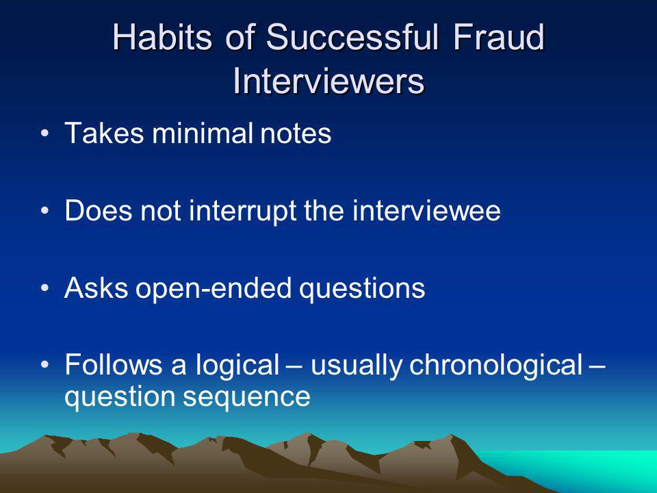 Habits of Successful Fraud Interviewers Takes minimal notes Does not interrupt the interviewee Asks open-ended questions Follows a logical – usually c