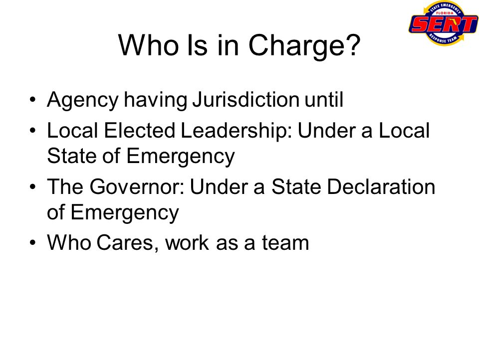 Who Is in Charge? Agency having Jurisdiction until Local Elected Leadership: Under a Local State of Emergency The Governor: Under a State Declaration
