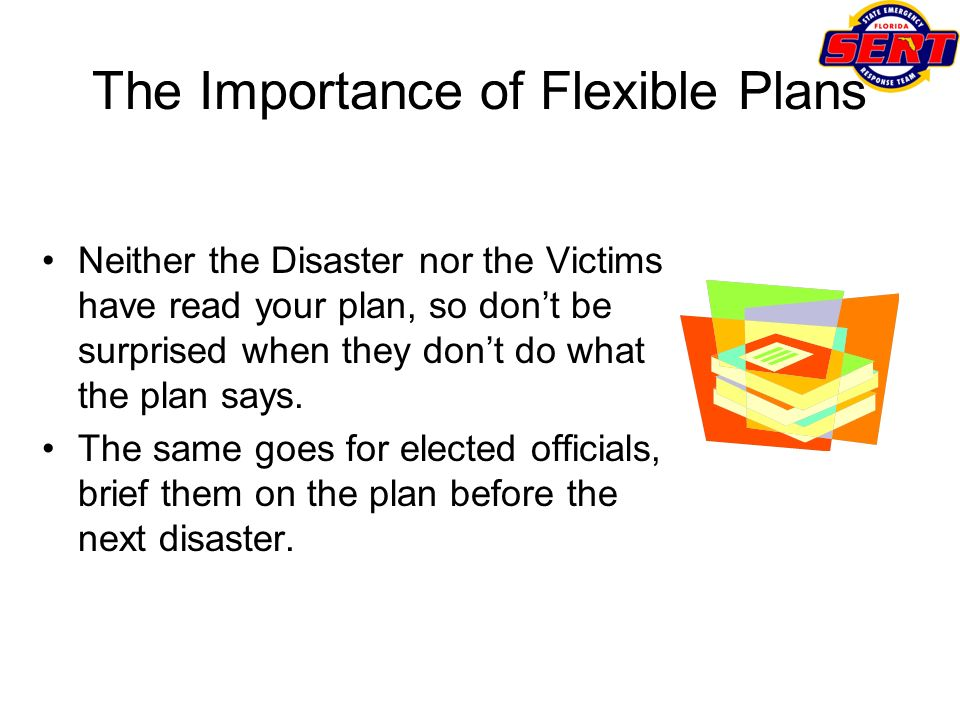 The Importance of Flexible Plans Neither the Disaster nor the Victims have read your plan, so dont be surprised when they dont do what the plan says.