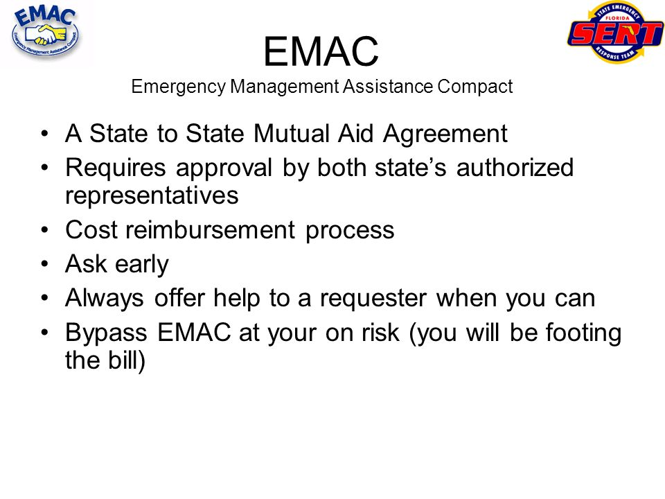 EMAC Emergency Management Assistance Compact A State to State Mutual Aid Agreement Requires approval by both states authorized representatives Cost re