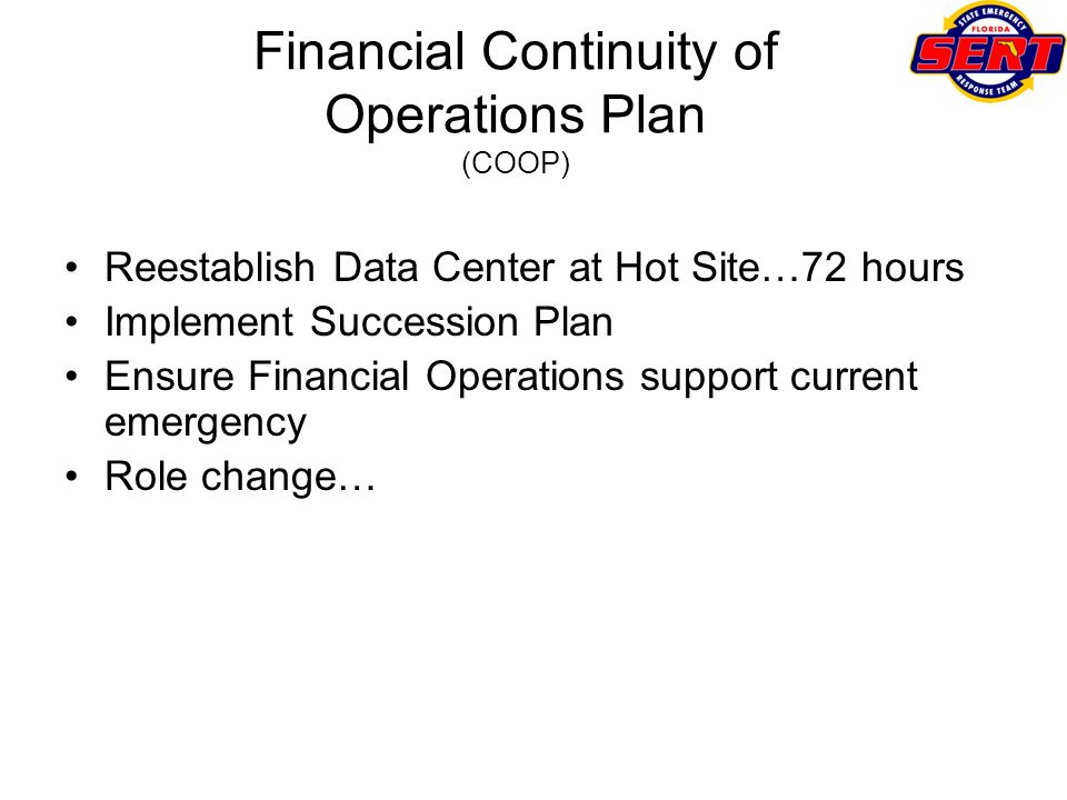 Financial Continuity of Operations Plan (COOP) Reestablish Data Center at Hot Site…72 hours Implement Succession Plan Ensure Financial Operations supp