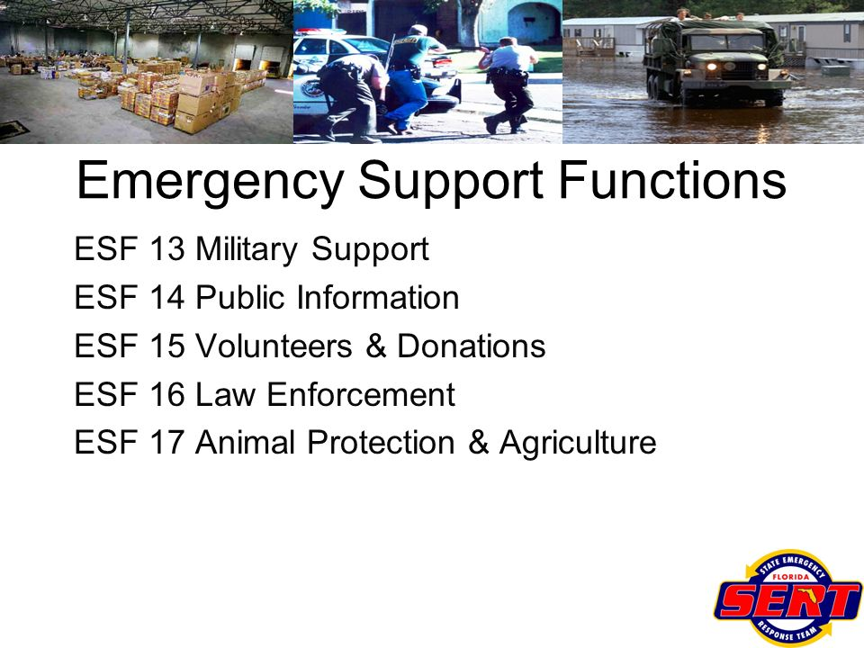 ESF 13 Military Support ESF 14 Public Information ESF 15 Volunteers & Donations ESF 16 Law Enforcement ESF 17 Animal Protection & Agriculture Emergenc