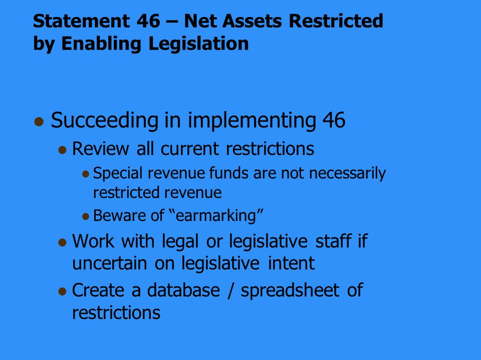 Statement 46 – Net Assets Restricted by Enabling Legislation Succeeding in implementing 46 Review all current restrictions Special revenue funds are not necessarily restricted revenue Beware of earmarking Work with legal or legislative staff if uncertain on legislative intent Create a database / spreadsheet of restrictions