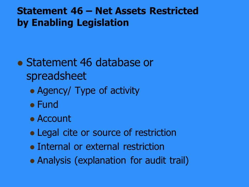 Statement 46 – Net Assets Restricted by Enabling Legislation Statement 46 database or spreadsheet Agency/ Type of activity Fund Account Legal cite or source of restriction Internal or external restriction Analysis (explanation for audit trail)