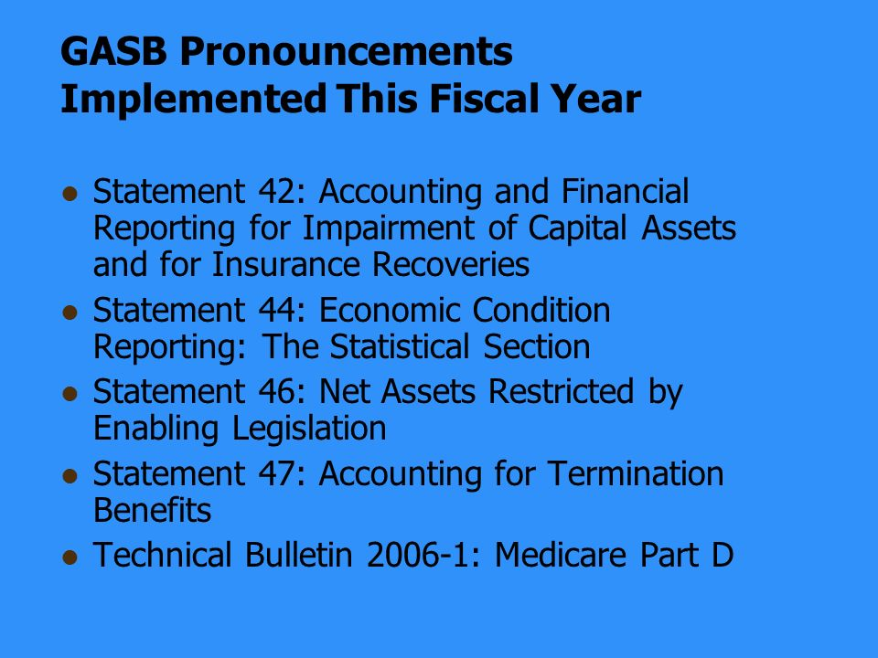 GASB Pronouncements Implemented This Fiscal Year Statement 42: Accounting and Financial Reporting for Impairment of Capital Assets and for Insurance Recoveries Statement 44: Economic Condition Reporting: The Statistical Section Statement 46: Net Assets Restricted by Enabling Legislation Statement 47: Accounting for Termination Benefits Technical Bulletin 2006-1: Medicare Part D