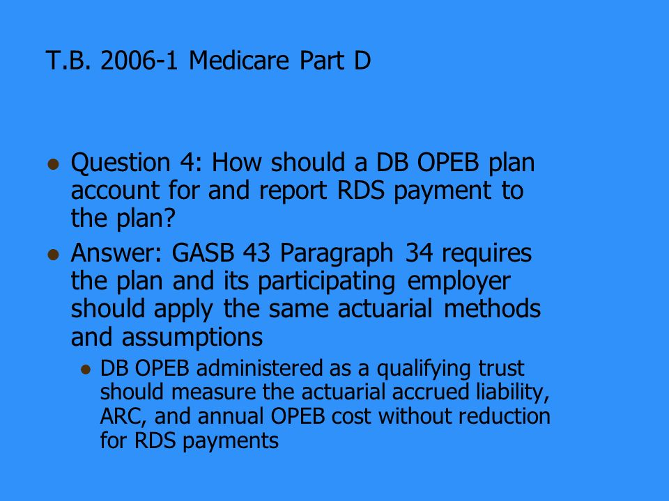 T.B. 2006-1 Medicare Part D Question 4: How should a DB OPEB plan account for and report RDS payment to the plan? Answer: GASB 43 Paragraph 34 require