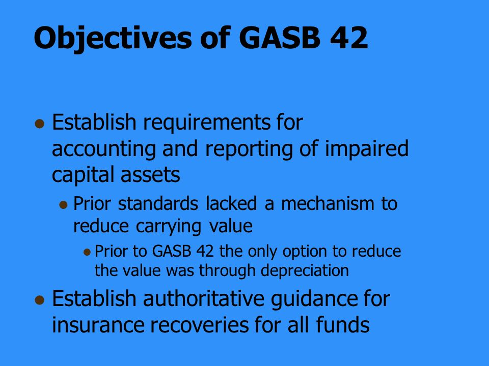 Objectives of GASB 42 Establish requirements for accounting and reporting of impaired capital assets Prior standards lacked a mechanism to reduce carrying value Prior to GASB 42 the only option to reduce the value was through depreciation Establish authoritative guidance for insurance recoveries for all funds