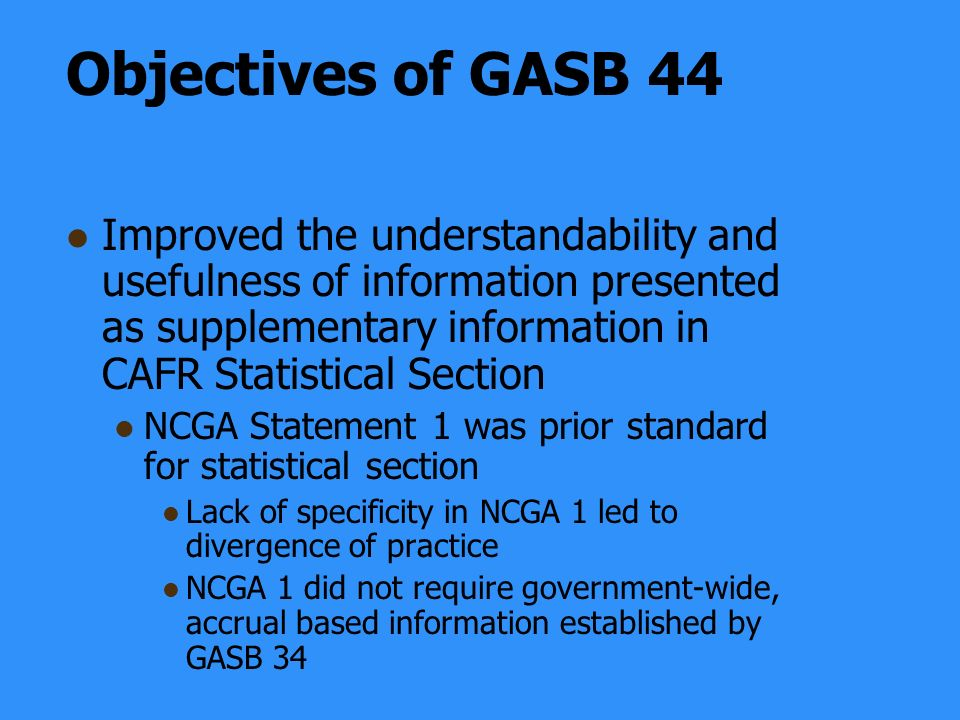Objectives of GASB 44 Improved the understandability and usefulness of information presented as supplementary information in CAFR Statistical Section NCGA Statement 1 was prior standard for statistical section Lack of specificity in NCGA 1 led to divergence of practice NCGA 1 did not require government-wide, accrual based information established by GASB 34