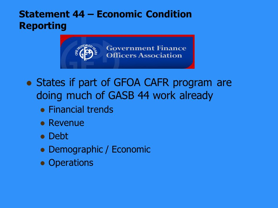 Statement 44 – Economic Condition Reporting States if part of GFOA CAFR program are doing much of GASB 44 work already Financial trends Revenue Debt Demographic / Economic Operations
