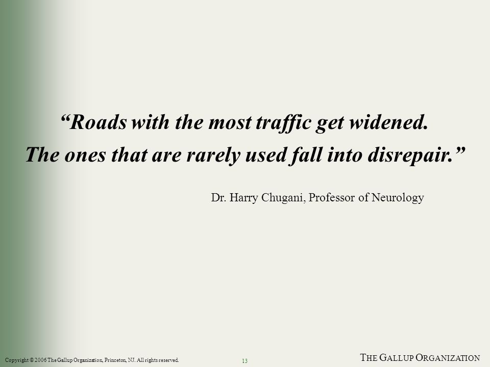 T HE G ALLUP O RGANIZATION 13 Roads with the most traffic get widened. The ones that are rarely used fall into disrepair. Dr. Harry Chugani, Professor