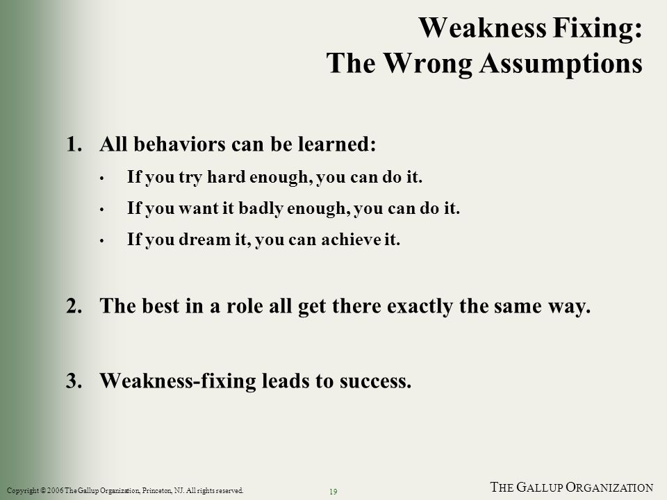 T HE G ALLUP O RGANIZATION 19 Weakness Fixing: The Wrong Assumptions 1.All behaviors can be learned: If you try hard enough, you can do it. If you wan